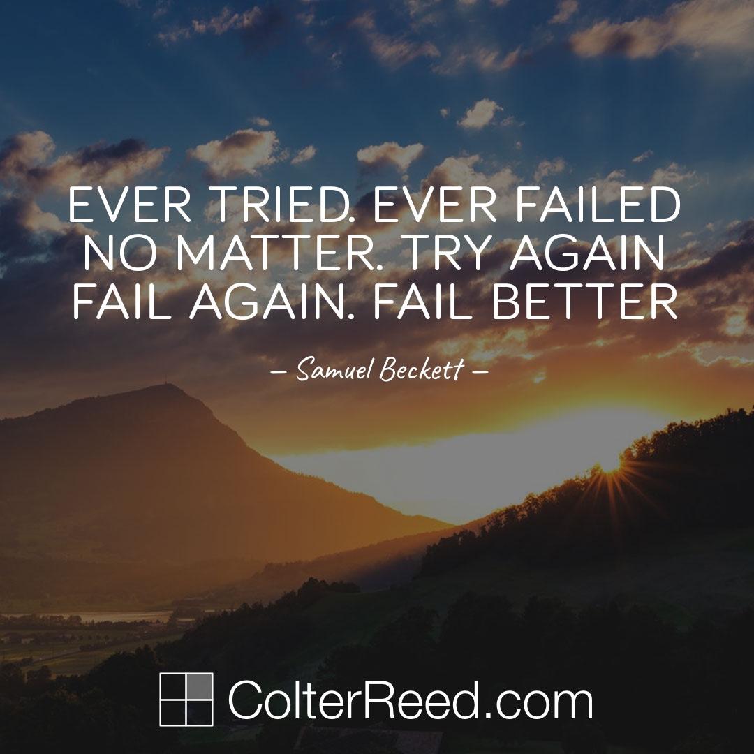 Ever tried. Ever failed. No matter. Try again. Fail again. Fail better. —Samuel Beckett